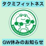 タクミフィットネス 【お休みお知らせ】GWのお休みのお知らせです🙇